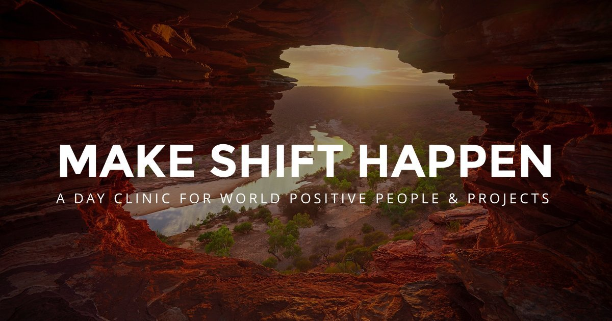 Make Shift Happen - a day clinic and webinar series to hep world positive people and projects increase their revenue, reach and impact
